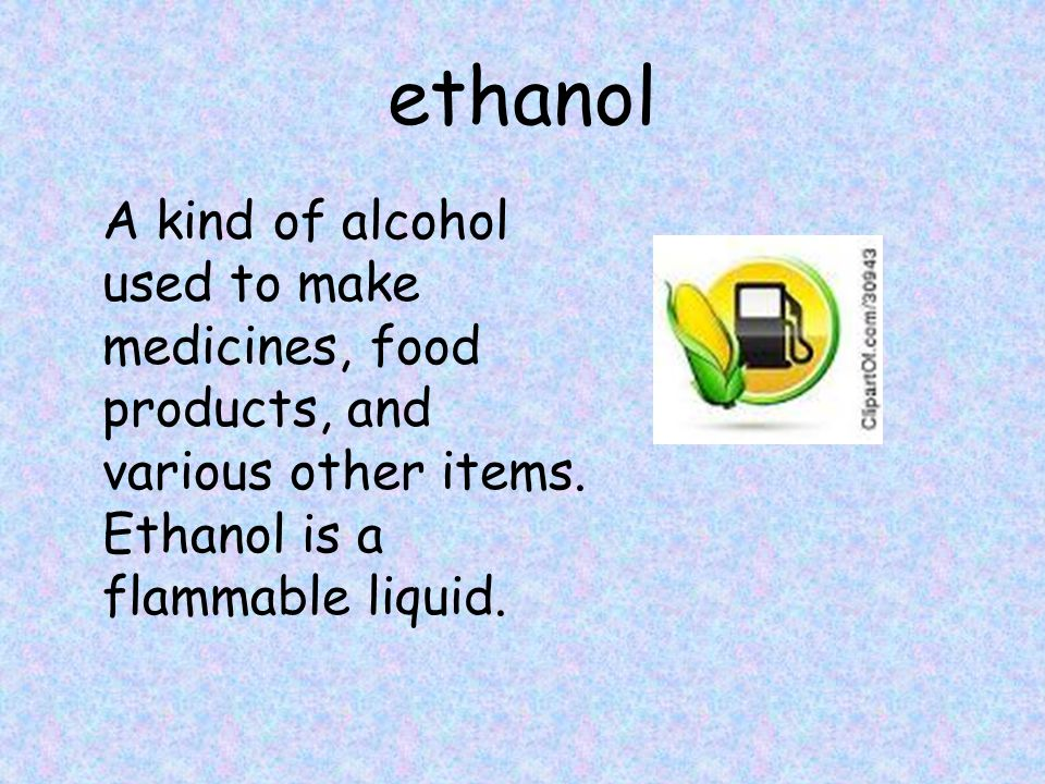 ethanol A kind of alcohol used to make medicines, food products, and various other items.