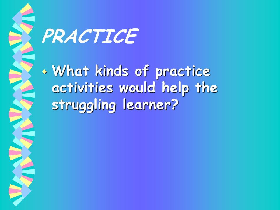 PRACTICE What kinds of practice activities would help the struggling learner