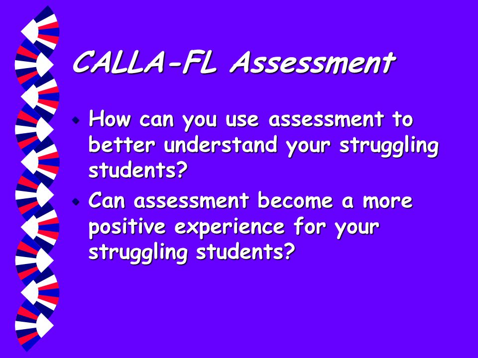 CALLA-FL Assessment How can you use assessment to better understand your struggling students