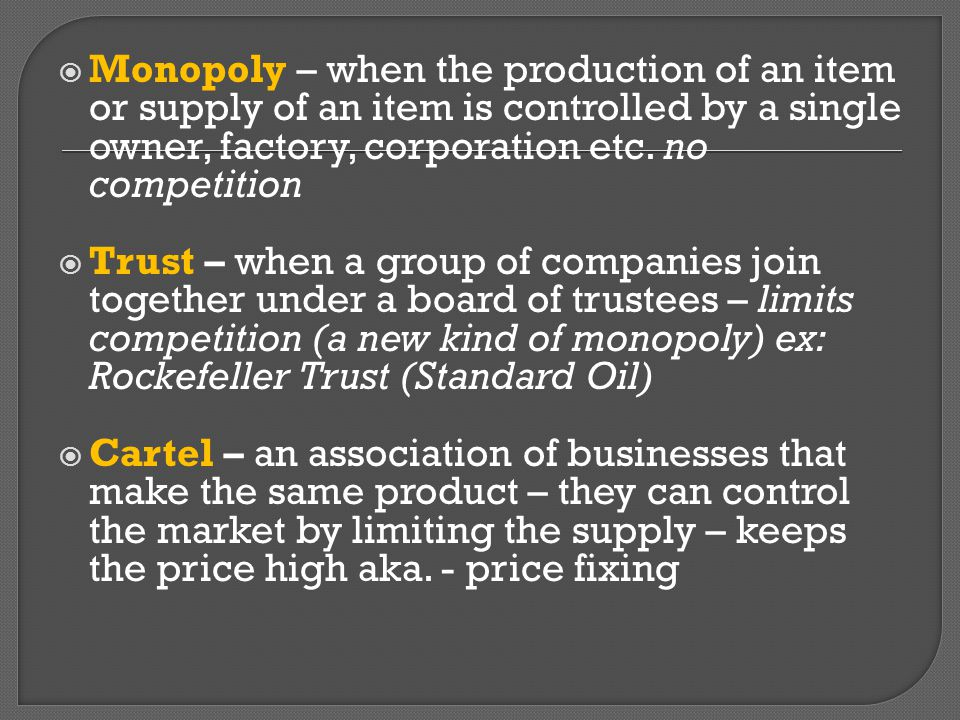 Monopoly – when the production of an item or supply of an item is controlled by a single owner, factory, corporation etc. no competition
