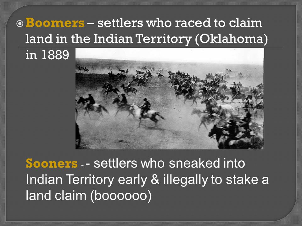 Boomers – settlers who raced to claim land in the Indian Territory (Oklahoma) in 1889