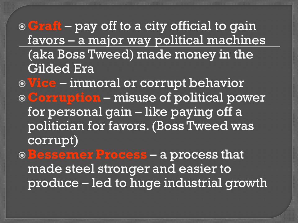 Graft – pay off to a city official to gain favors – a major way political machines (aka Boss Tweed) made money in the Gilded Era