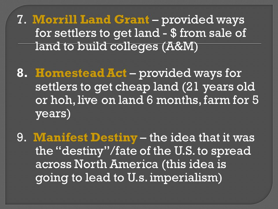 7. Morrill Land Grant – provided ways for settlers to get land - $ from sale of land to build colleges (A&M)