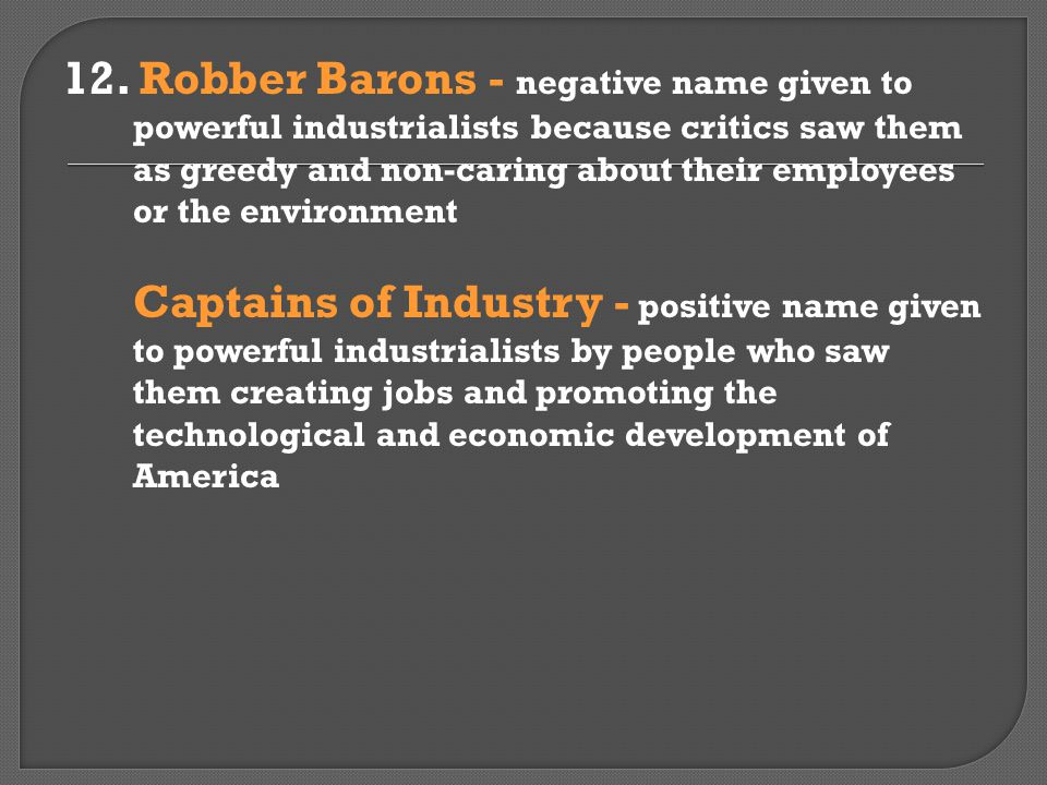 12. Robber Barons - negative name given to powerful industrialists because critics saw them as greedy and non-caring about their employees or the environment