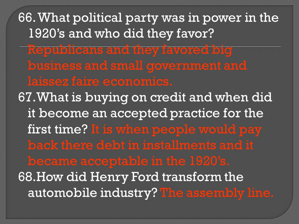 66. What political party was in power in the 1920's and who did they favor Republicans and they favored big business and small government and laissez faire economics.