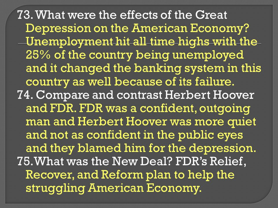 73. What were the effects of the Great Depression on the American Economy Unemployment hit all time highs with the 25% of the country being unemployed and it changed the banking system in this country as well because of its failure.
