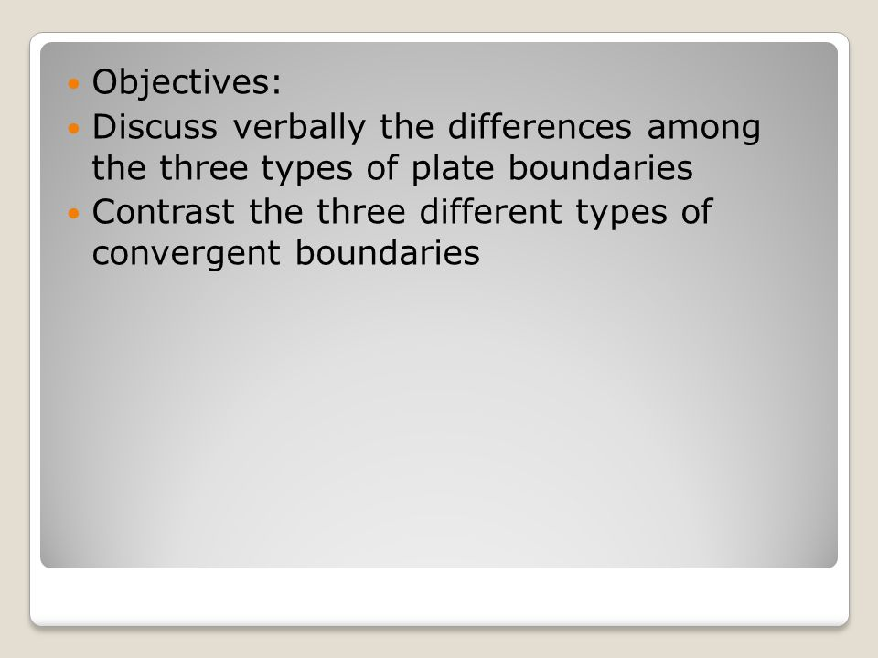 Objectives: Discuss verbally the differences among the three types of plate boundaries.