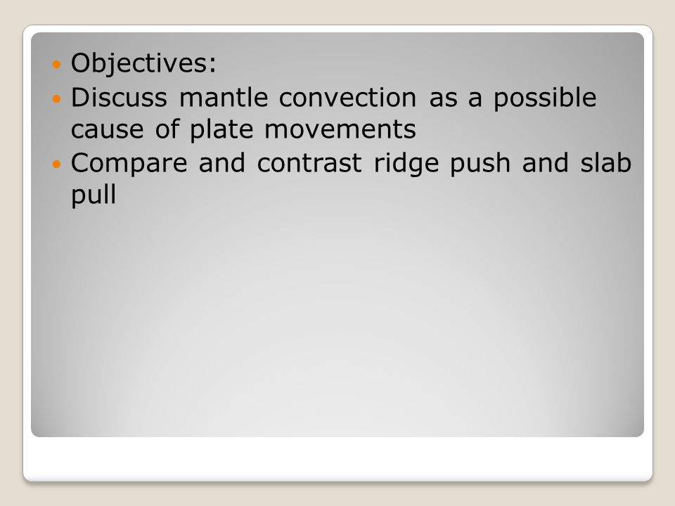 Objectives: Discuss mantle convection as a possible cause of plate movements.