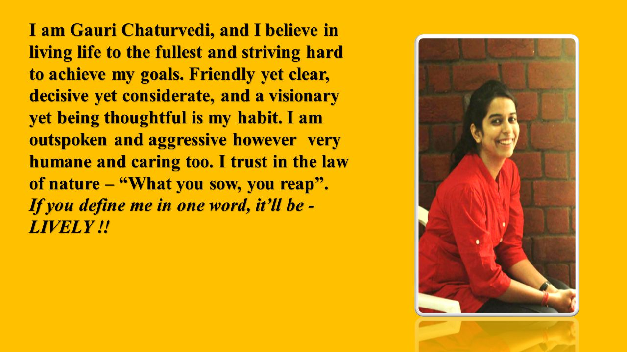 I am Gauri Chaturvedi, and I believe in living life to the fullest and striving hard to achieve my goals. Friendly yet clear, decisive yet considerate, and a visionary yet being thoughtful is my habit. I am outspoken and aggressive however very humane and caring too. I trust in the law of nature – What you sow, you reap .