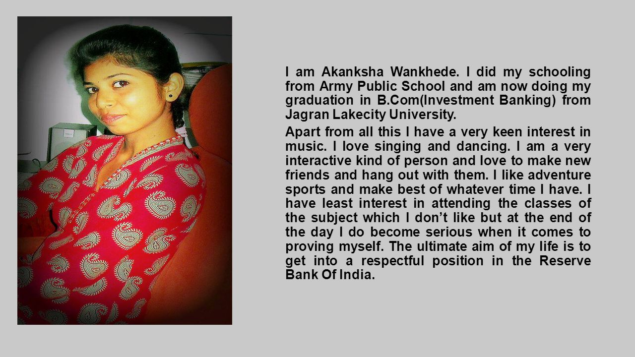I am Akanksha Wankhede. I did my schooling from Army Public School and am now doing my graduation in B.Com(Investment Banking) from Jagran Lakecity University.