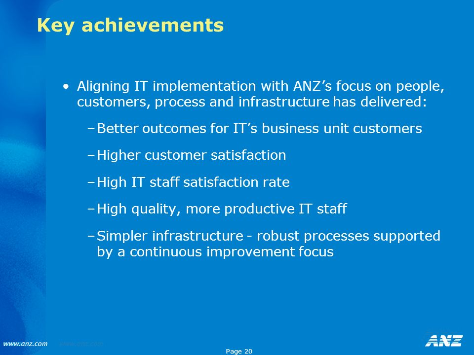 Key achievements Aligning IT implementation with ANZ's focus on people, customers, process and infrastructure has delivered: