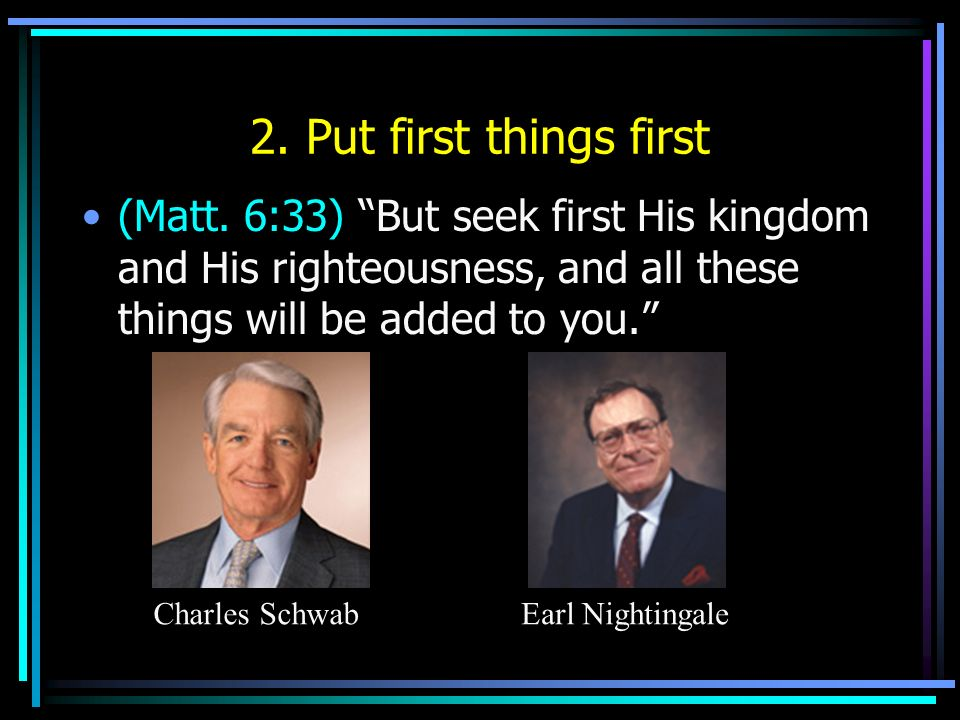 2. Put first things first (Matt. 6:33) But seek first His kingdom and His righteousness, and all these things will be added to you.