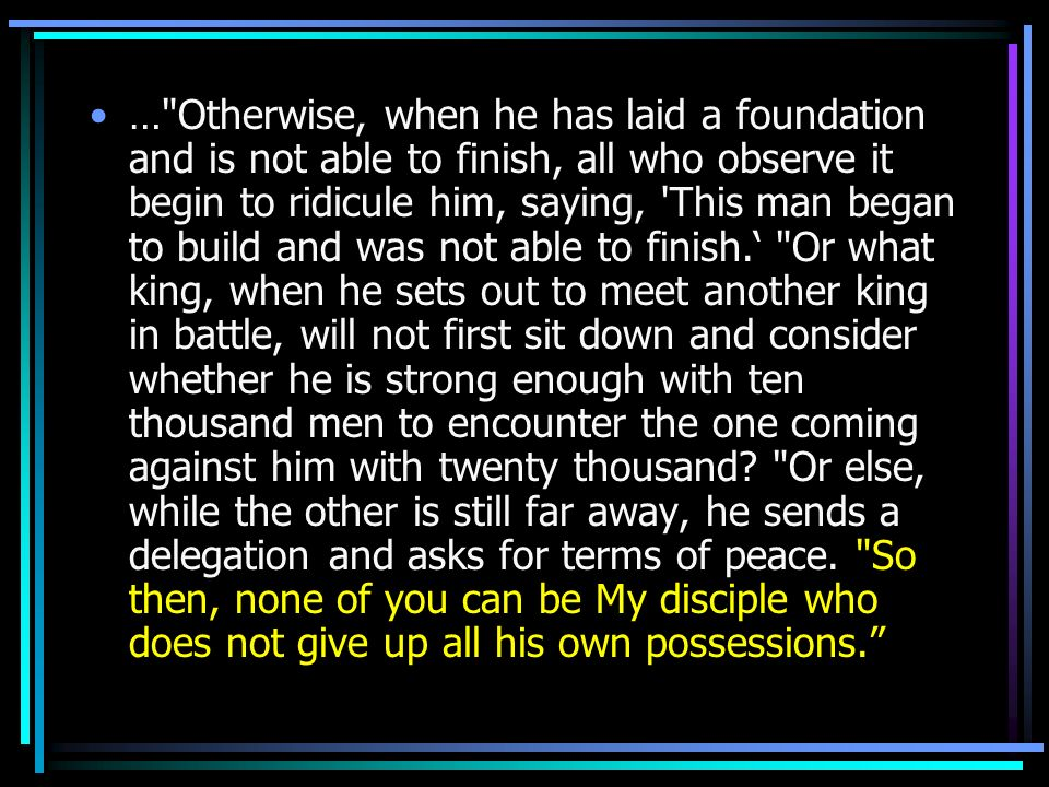 … Otherwise, when he has laid a foundation and is not able to finish, all who observe it begin to ridicule him, saying, This man began to build and was not able to finish.' Or what king, when he sets out to meet another king in battle, will not first sit down and consider whether he is strong enough with ten thousand men to encounter the one coming against him with twenty thousand.