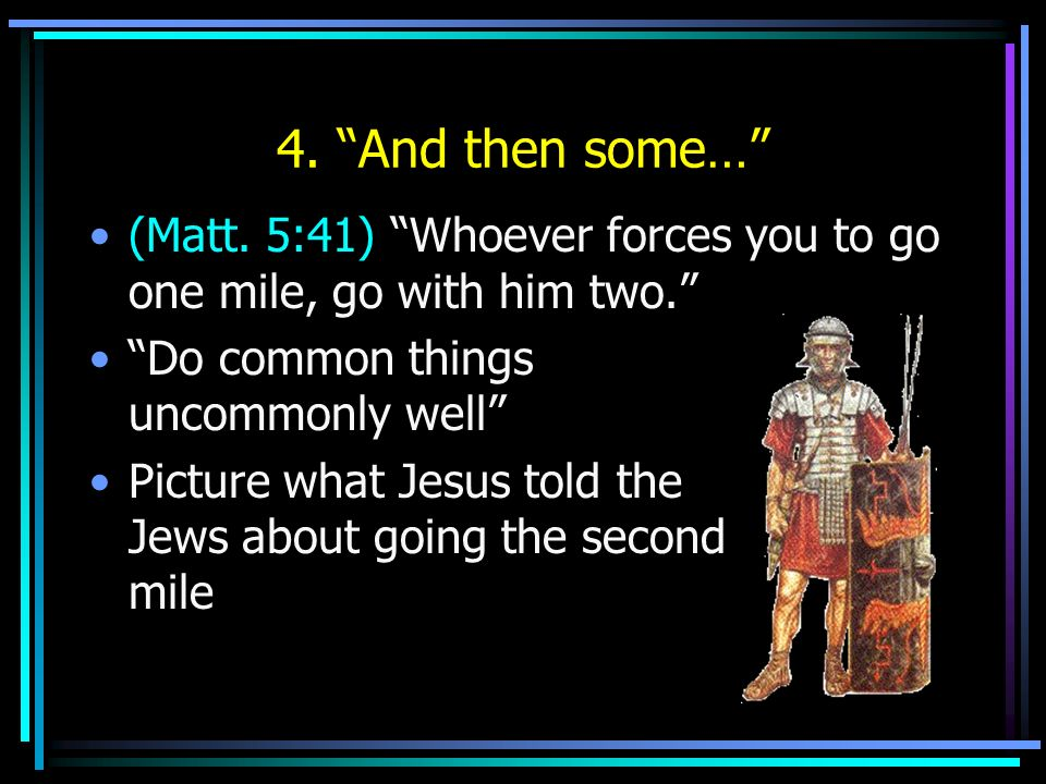4. And then some… (Matt. 5:41) Whoever forces you to go one mile, go with him two. Do common things uncommonly well