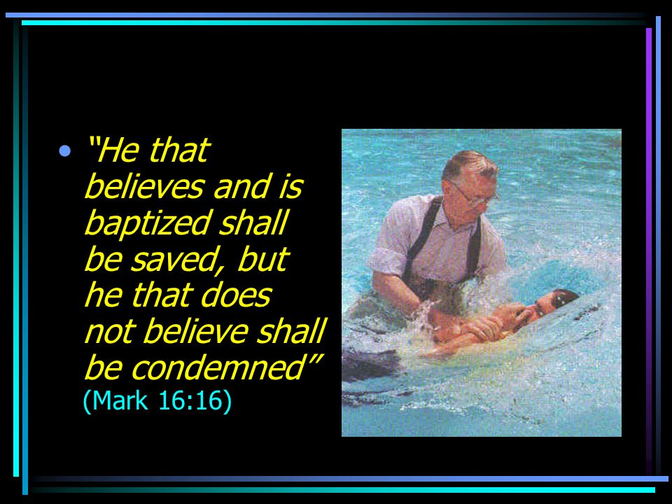 He that believes and is baptized shall be saved, but he that does not believe shall be condemned (Mark 16:16)