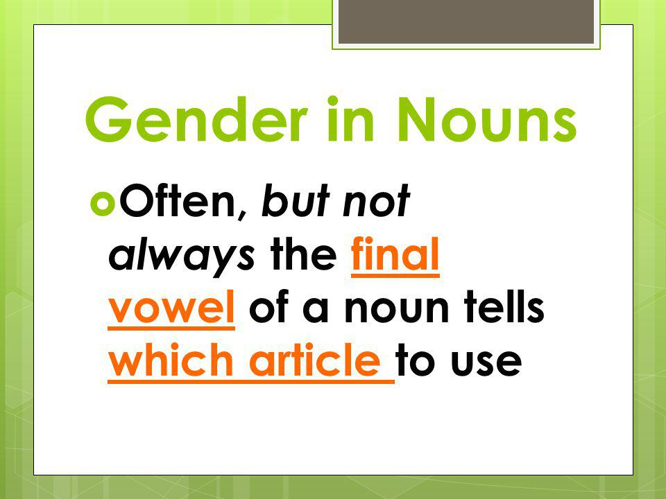 Gender in Nouns Often, but not always the final vowel of a noun tells which article to use