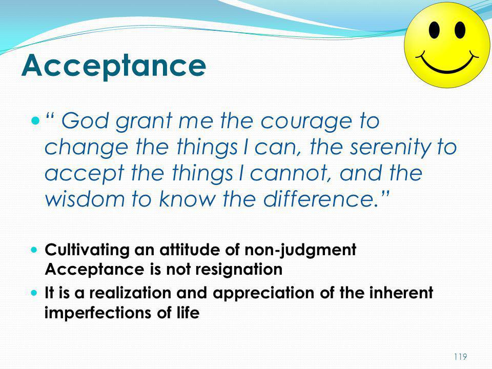 Acceptance God grant me the courage to change the things I can, the serenity to accept the things I cannot, and the wisdom to know the difference.