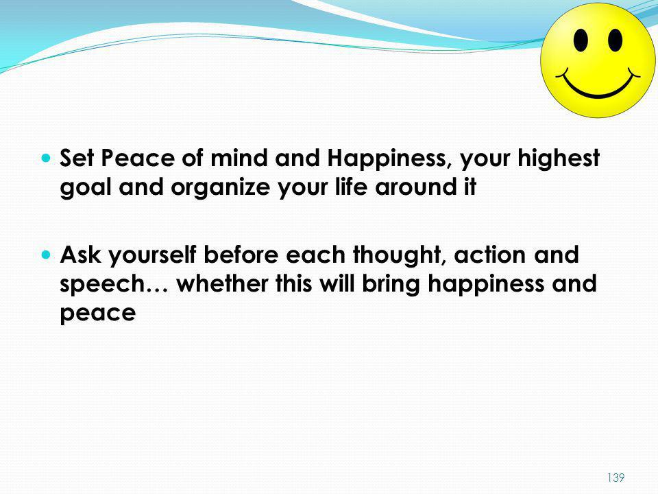 Set Peace of mind and Happiness, your highest goal and organize your life around it