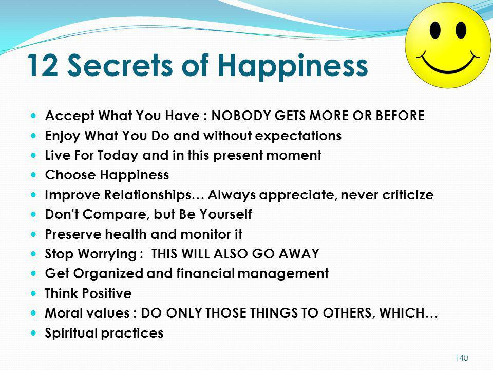 12 Secrets of Happiness Accept What You Have : NOBODY GETS MORE OR BEFORE. Enjoy What You Do and without expectations.