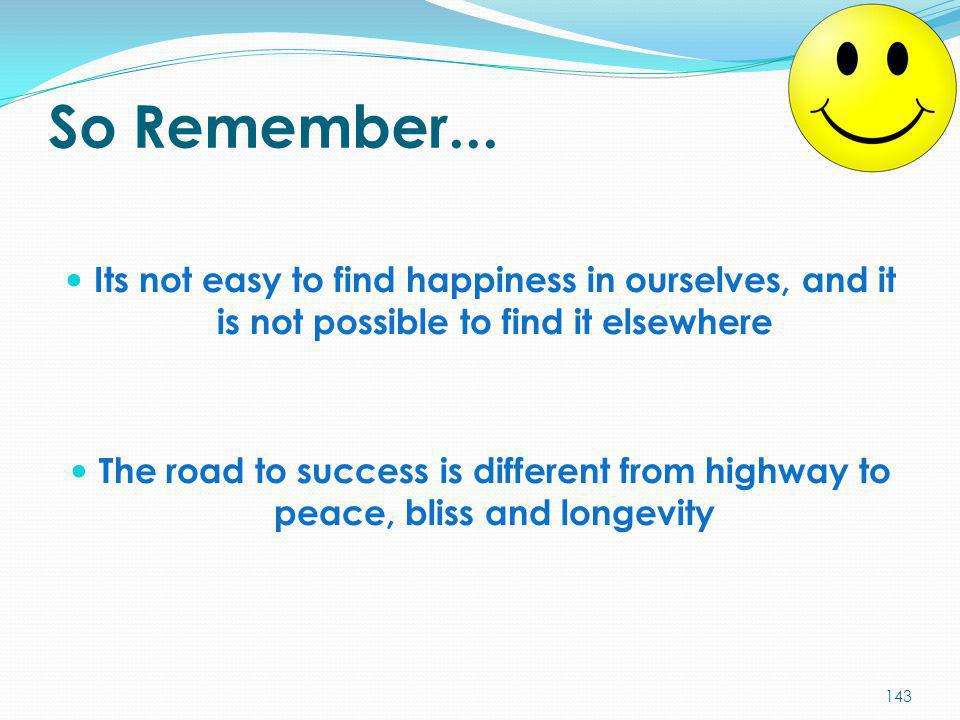 So Remember... Its not easy to find happiness in ourselves, and it is not possible to find it elsewhere.