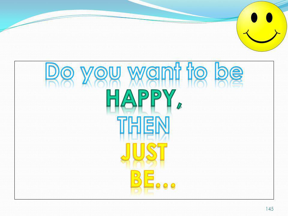 Do you want to be HAPPY, THEN JUST BE…