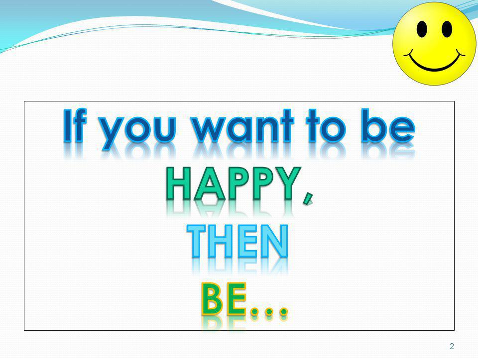 If you want to be HAPPY, THEN BE…