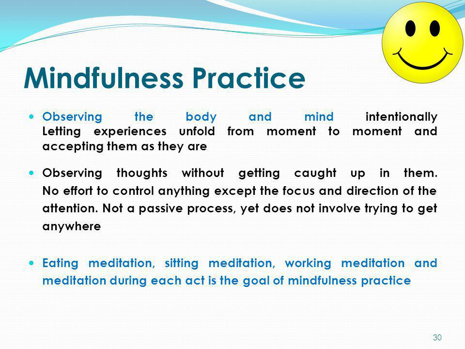Mindfulness Practice Observing the body and mind intentionally Letting experiences unfold from moment to moment and accepting them as they are.