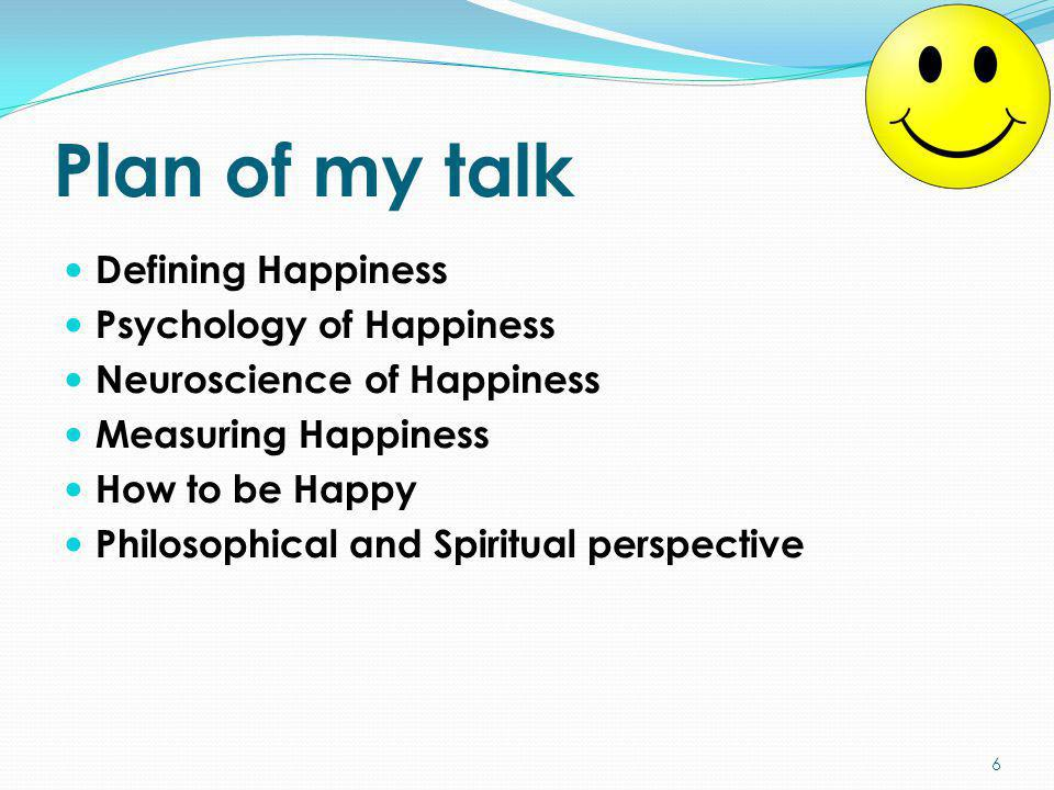 Plan of my talk Defining Happiness Psychology of Happiness