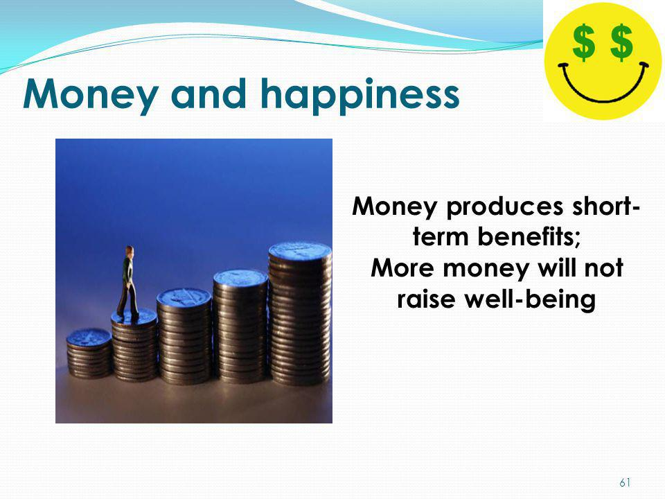 Money and happiness Money produces short-term benefits;