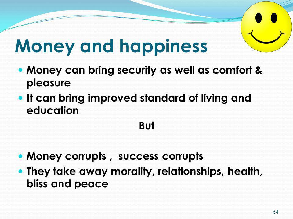 Money and happiness Money can bring security as well as comfort & pleasure. It can bring improved standard of living and education.