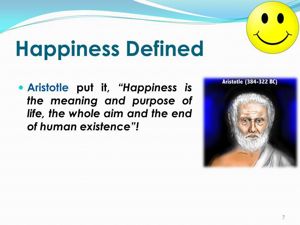 Happiness Defined Aristotle put it, Happiness is the meaning and purpose of life, the whole aim and the end of human existence !