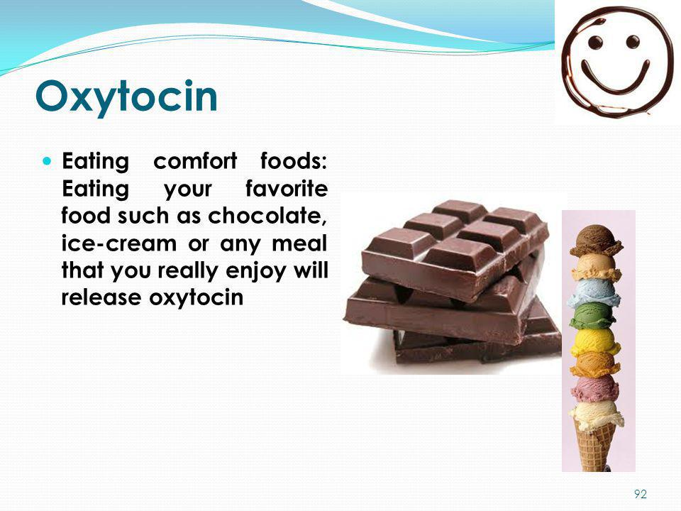 Oxytocin Eating comfort foods: Eating your favorite food such as chocolate, ice-cream or any meal that you really enjoy will release oxytocin.