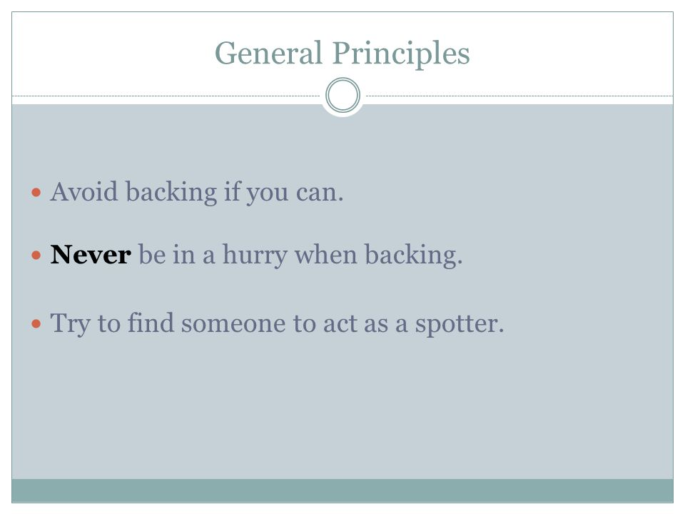 General Principles Avoid backing if you can.