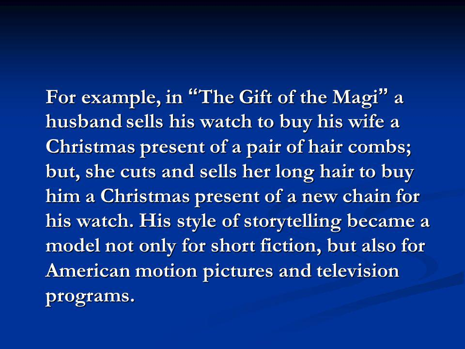 For example, in The Gift of the Magi a husband sells his watch to buy his wife a Christmas present of a pair of hair combs; but, she cuts and sells her long hair to buy him a Christmas present of a new chain for his watch.