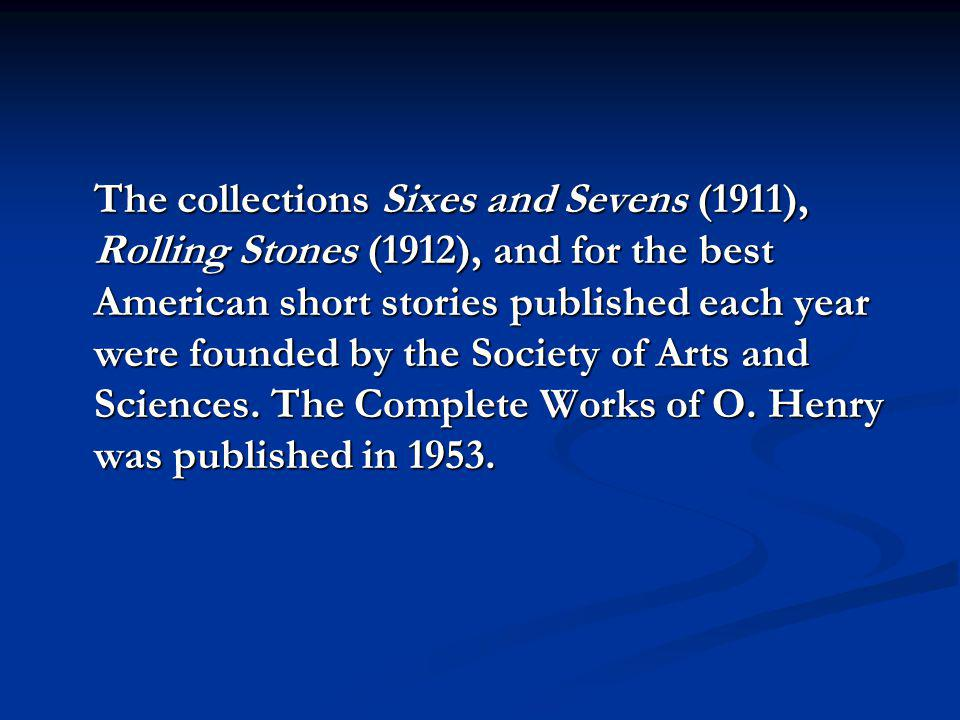 The collections Sixes and Sevens (1911), Rolling Stones (1912), and for the best American short stories published each year were founded by the Society of Arts and Sciences.