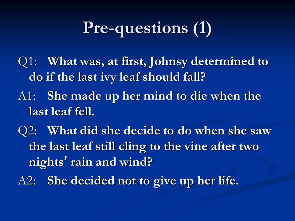 Pre-questions (1) Q1: What was, at first, Johnsy determined to do if the last ivy leaf should fall