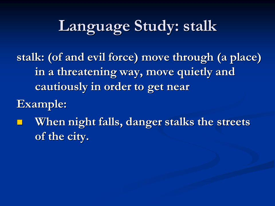 Language Study: stalk stalk: (of and evil force) move through (a place) in a threatening way, move quietly and cautiously in order to get near.