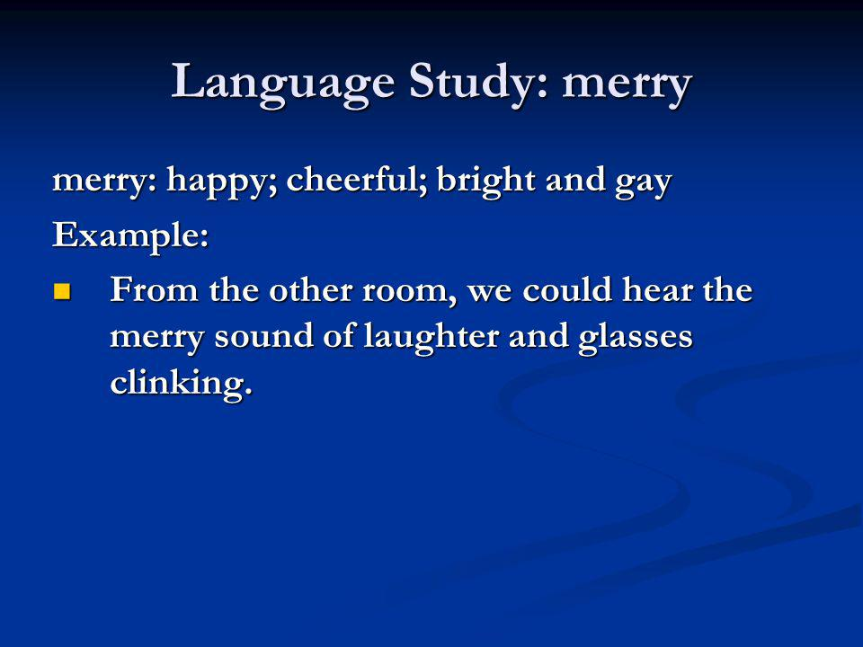 Language Study: merry merry: happy; cheerful; bright and gay Example: