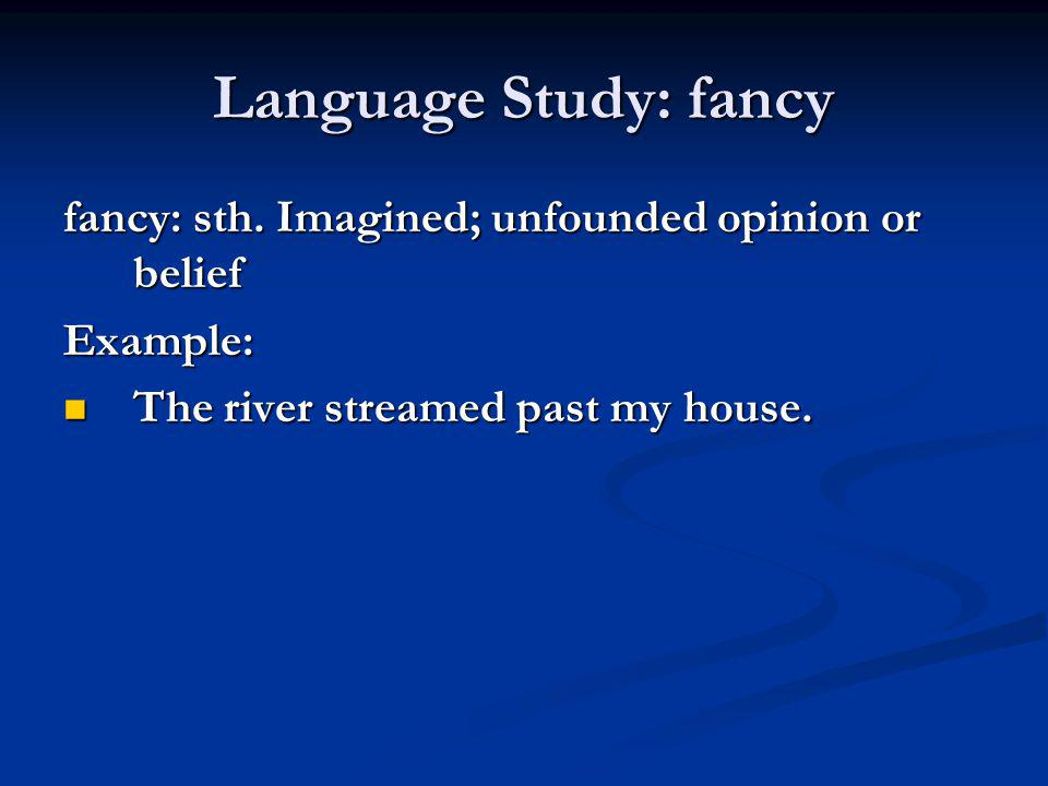 Language Study: fancy fancy: sth. Imagined; unfounded opinion or belief.
