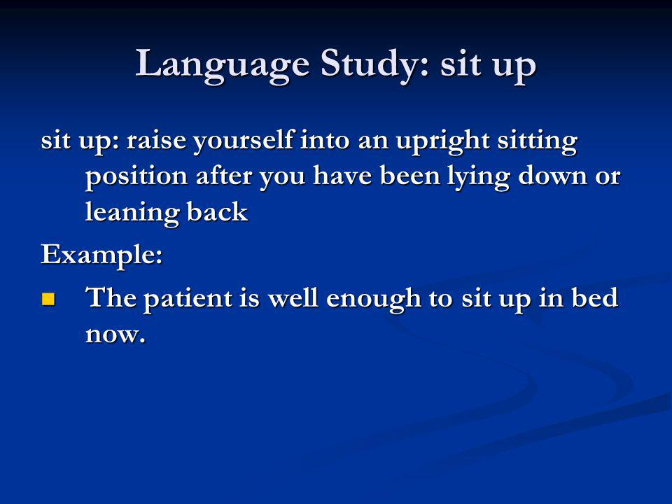 Language Study: sit up sit up: raise yourself into an upright sitting position after you have been lying down or leaning back.