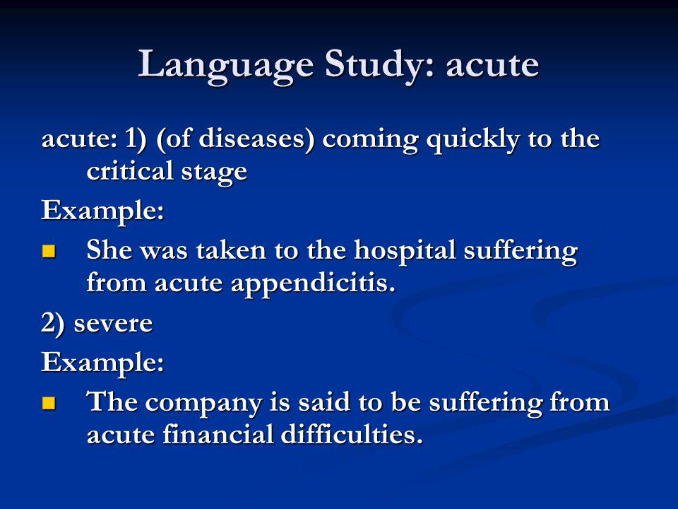 Language Study: acute acute: 1) (of diseases) coming quickly to the critical stage. Example: