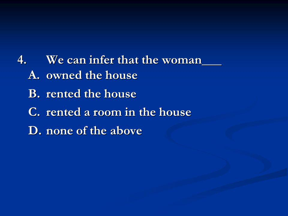 4. We can infer that the woman___ A. owned the house