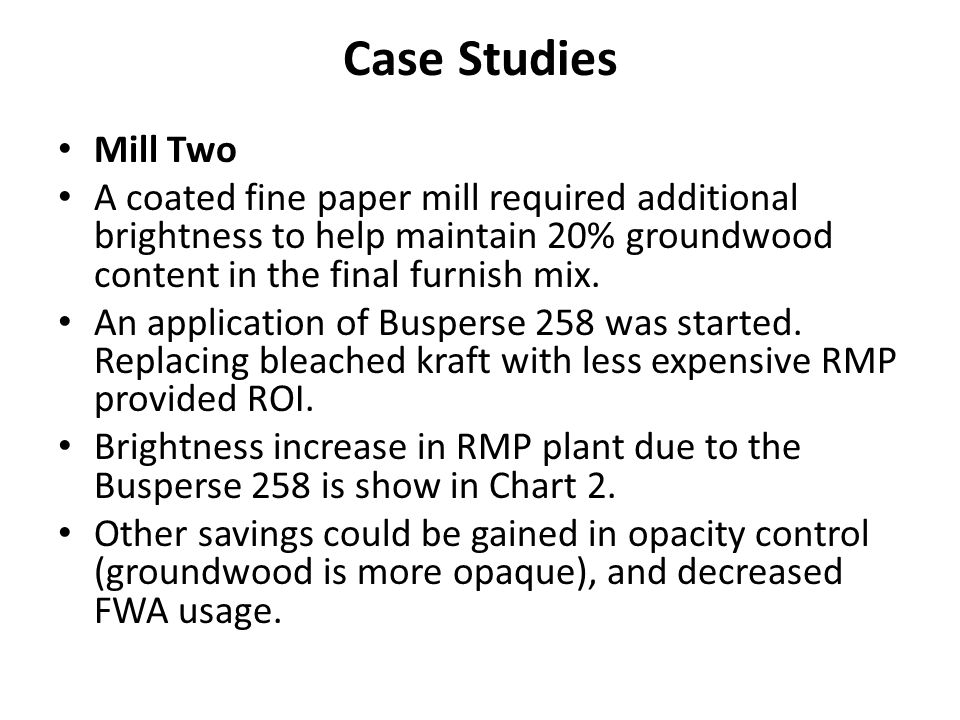 Case Studies Mill Two. A coated fine paper mill required additional brightness to help maintain 20% groundwood content in the final furnish mix.