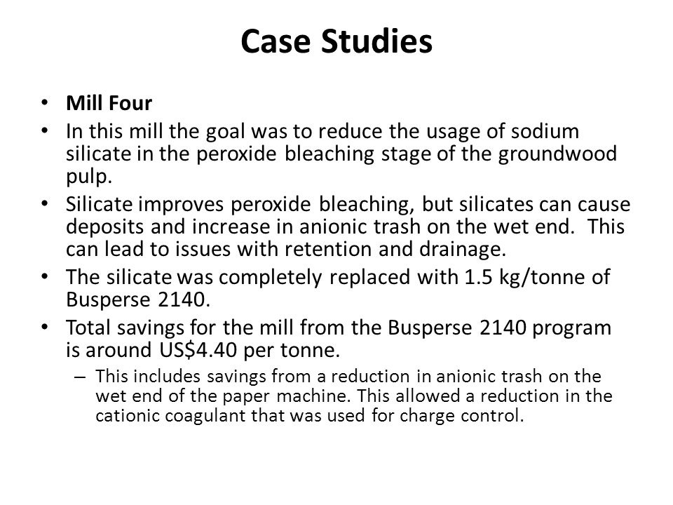 Case Studies Mill Four. In this mill the goal was to reduce the usage of sodium silicate in the peroxide bleaching stage of the groundwood pulp.