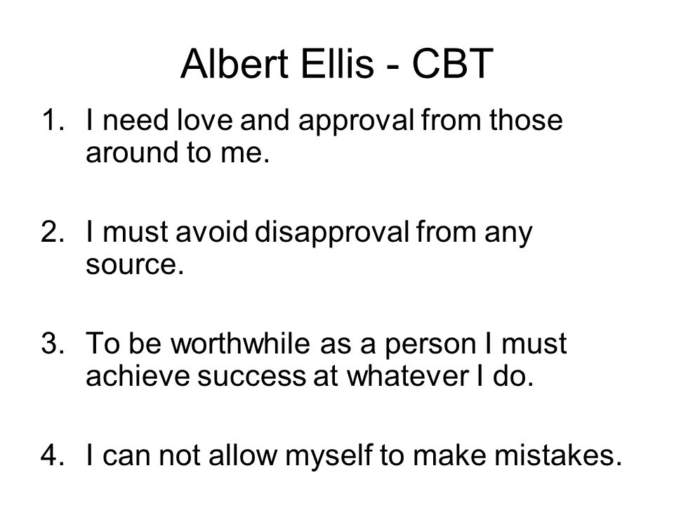 Albert Ellis - CBT I need love and approval from those around to me.