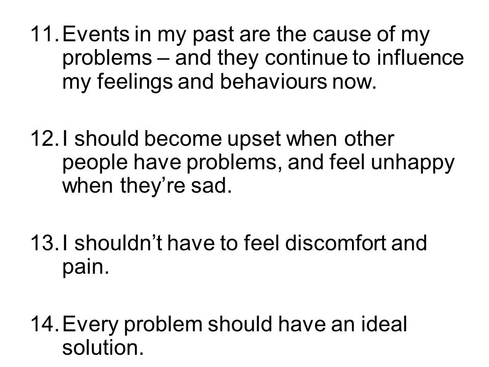 Events in my past are the cause of my problems – and they continue to influence my feelings and behaviours now.