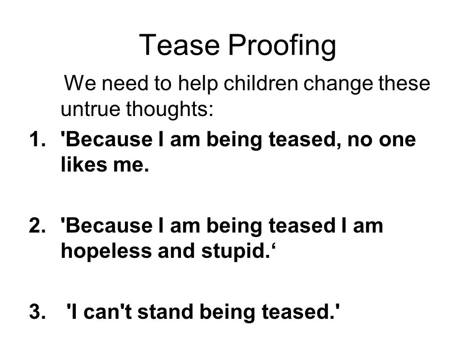 Tease Proofing We need to help children change these untrue thoughts: