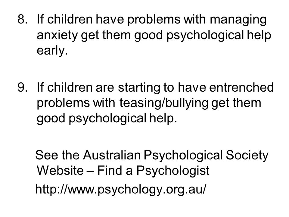 If children have problems with managing anxiety get them good psychological help early.