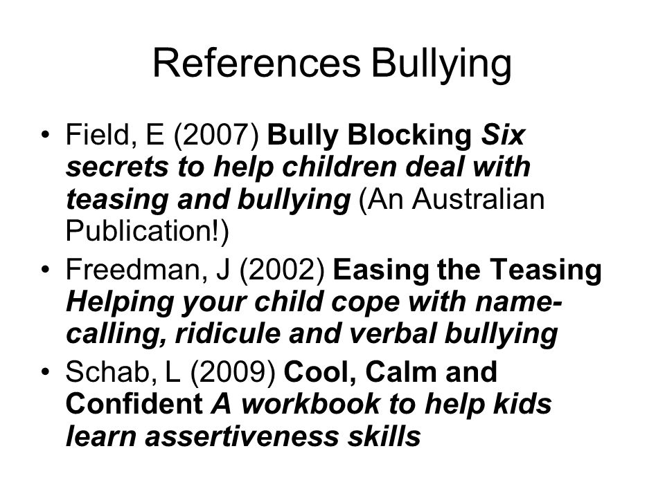 References Bullying Field, E (2007) Bully Blocking Six secrets to help children deal with teasing and bullying (An Australian Publication!)