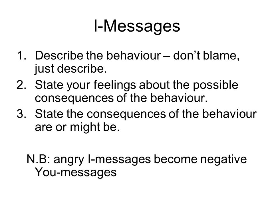 I-Messages Describe the behaviour – don't blame, just describe.